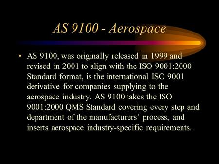 AS 9100 - Aerospace AS 9100, was originally released in 1999 and revised in 2001 to align with the ISO 9001:2000 Standard format, is the international.