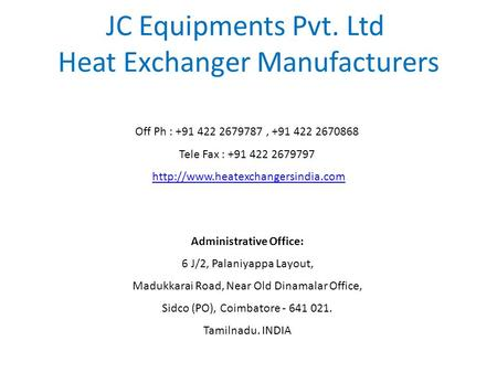 JC Equipments Pvt. Ltd Heat Exchanger Manufacturers Off Ph : +91 422 2679787, +91 422 2670868 Tele Fax : +91 422 2679797