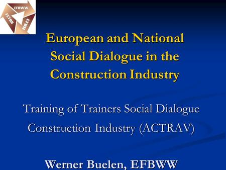Training of Trainers Social Dialogue Construction Industry (ACTRAV) Werner Buelen, EFBWW Training of Trainers Social Dialogue Construction Industry (ACTRAV)