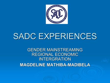 SADC EXPERIENCES GENDER MAINSTREAMING REGIONAL ECONOMIC INTERGRATION MAGDELINE MATHIBA-MADIBELA.