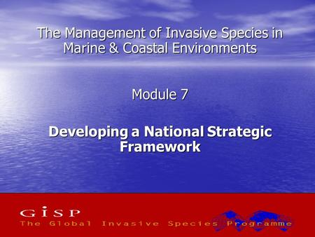 1 The Management of Invasive Species in Marine & Coastal Environments Module 7 Developing a National Strategic Framework.