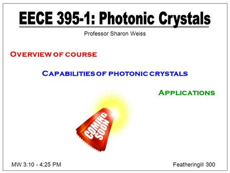 Overview of course Capabilities of photonic crystals Applications MW 3:10 - 4:25 PMFeatheringill 300 Professor Sharon Weiss.