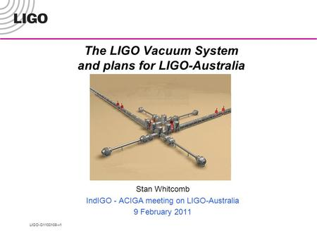 LIGO-G1100108-v1 The LIGO Vacuum System and plans for LIGO-Australia Stan Whitcomb IndIGO - ACIGA meeting on LIGO-Australia 9 February 2011.