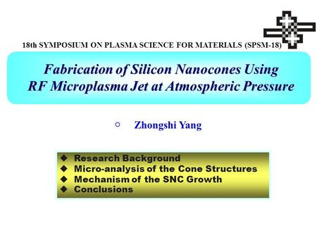 Fabrication of Silicon Nanocones Using RF Microplasma Jet at Atmospheric Pressure 18th SYMPOSIUM ON PLASMA SCIENCE FOR MATERIALS (SPSM-18) ○ Zhongshi Yang.