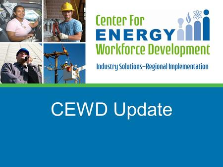 CEWD Update. Military Youth Women Transitioning Adults Low Income Young Adults Utility Technician Lineworker Engineers Plant Operators Nuclear Competency.