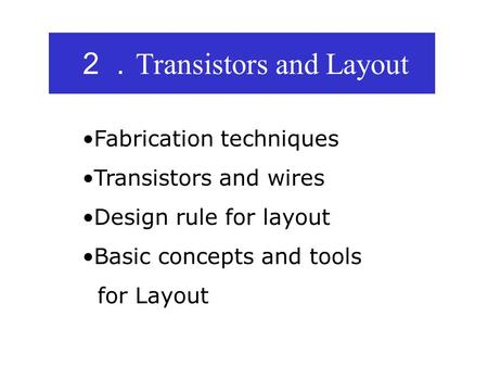 2. Transistors and Layout Fabrication techniques Transistors and wires Design rule for layout Basic concepts and tools for Layout.