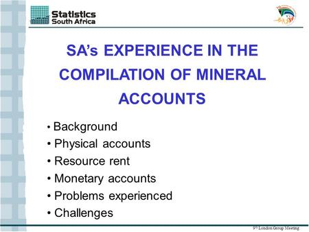 SA's EXPERIENCE IN THE COMPILATION OF MINERAL ACCOUNTS 9 th London Group Meeting Background Physical accounts Resource rent Monetary accounts Problems.