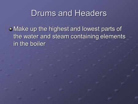 Drums and Headers Make up the highest and lowest parts of the water and steam containing elements in the boiler.