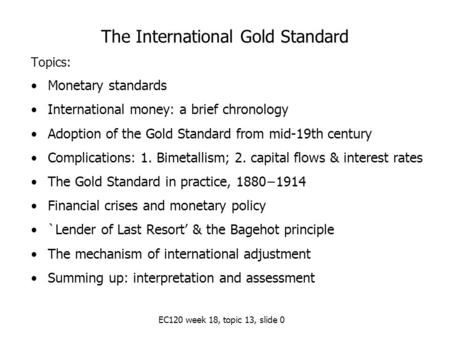EC120 week 18, topic 13, slide 0 The International Gold Standard Topics: Monetary standards International money: a brief chronology Adoption of the Gold.