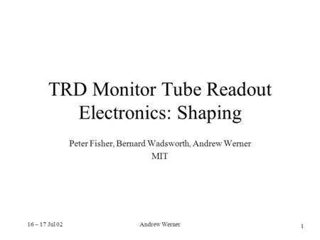 16 – 17 Jul 02Andrew Werner TRD Monitor Tube Readout Electronics: Shaping Peter Fisher, Bernard Wadsworth, Andrew Werner MIT 1.