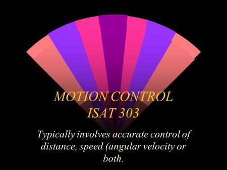 MOTION CONTROL ISAT 303 Typically involves accurate control of distance, speed (angular velocity or both.