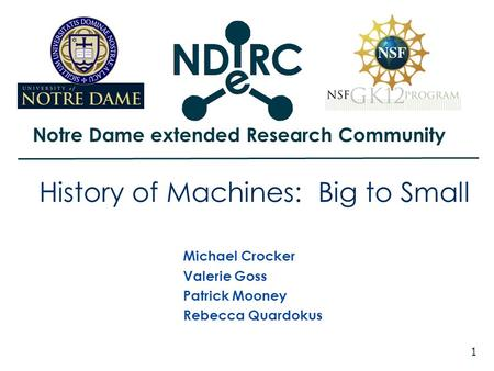 Notre Dame extended Research Community 1 History of Machines: Big to Small Michael Crocker Valerie Goss Patrick Mooney Rebecca Quardokus.