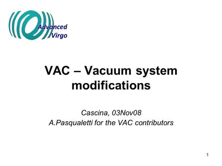 1 VAC – Vacuum system modifications Cascina, 03Nov08 A.Pasqualetti for the VAC contributors.