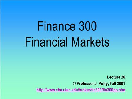 Finance 300 Financial Markets Lecture 26 © Professor J. Petry, Fall 2001