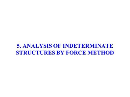 5. ANALYSIS OF INDETERMINATE STRUCTURES BY FORCE METHOD.