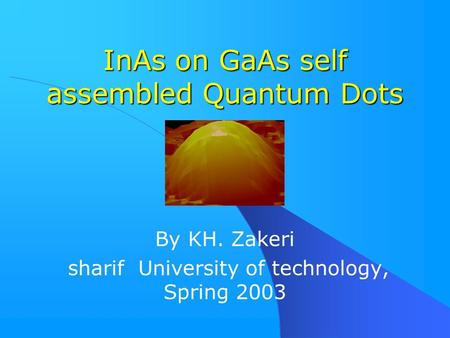 InAs on GaAs self assembled Quantum Dots By KH. Zakeri sharif University of technology, Spring 2003.