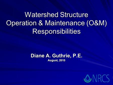 Watershed Structure Operation & Maintenance (O&M) Responsibilities Diane A. Guthrie, P.E. August, 2015.