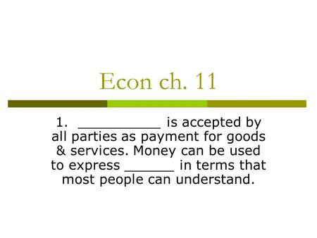 Econ ch. 11 1. __________ is accepted by all parties as payment for goods & services. Money can be used to express ______ in terms that most people can.
