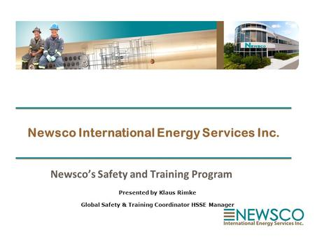 Newsco International Energy Services Inc. Newsco's Safety and Training Program Presented by Klaus Rimke Global Safety & Training Coordinator HSSE Manager.