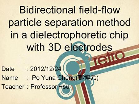 Bidirectional field-flow particle separation method in a dielectrophoretic chip with 3D electrodes Date : 2012/12/24 Name : Po Yuna Cheng( 鄭博元 ) Teacher.