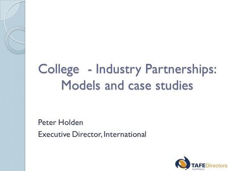 College - Industry Partnerships: Models and case studies Peter Holden Executive Director, International.