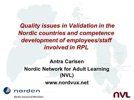Quality issues in Validation in the Nordic countries and competence development of employees/staff involved in RPL Antra Carlsen Nordic Network for Adult.