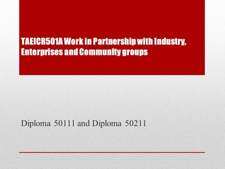 TAEICR501A Work in Partnership with Industry, Enterprises and Community groups Diploma 50111 and Diploma 50211.