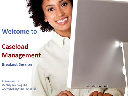 Welcome to Caseload Management Breakout Session Presented by Duality Training Ltd www.dualitytraining.co.uk Welcome.