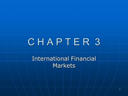 1 C H A P T E R 3 International Financial Markets.