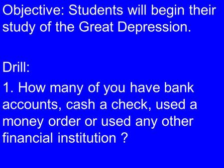 Objective: Students will begin their study of the Great Depression. Drill: 1. How many of you have bank accounts, cash a check, used a money order or used.