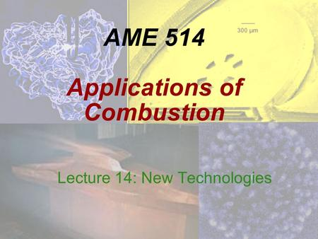 AME 514 Applications of Combustion Lecture 14: New Technologies.