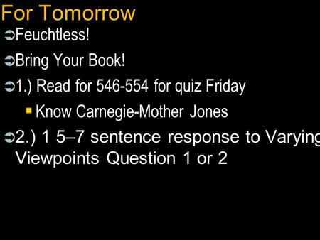 For Tomorrow  Feuchtless!  Bring Your Book!  1.) Read for 546-554 for quiz Friday Know Carnegie-Mother Jones  2.) 1 5–7 sentence response to Varying.