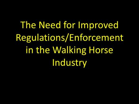 The Need for Improved Regulations/Enforcement in the Walking Horse Industry.
