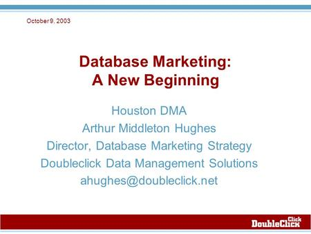 October 9, 2003 Database Marketing: A New Beginning Houston DMA Arthur Middleton Hughes Director, Database Marketing Strategy Doubleclick Data Management.