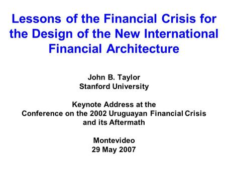 Lessons of the Financial Crisis for the Design of the New International Financial Architecture John B. Taylor Stanford University Keynote Address at the.