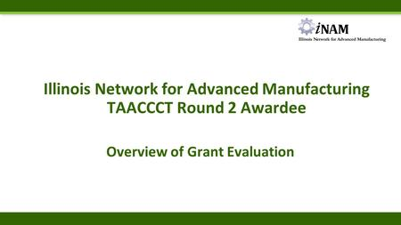 Illinois Network for Advanced Manufacturing TAACCCT Round 2 Awardee Overview of Grant Evaluation.