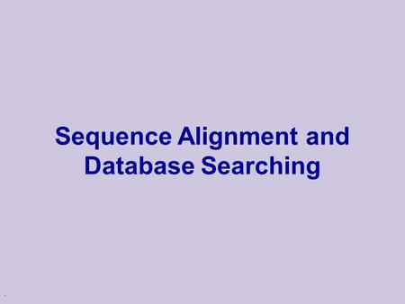 . Sequence Alignment and Database Searching 2 Biological Motivation u Inference of Homology  Two genes are homologous if they share a common evolutionary.