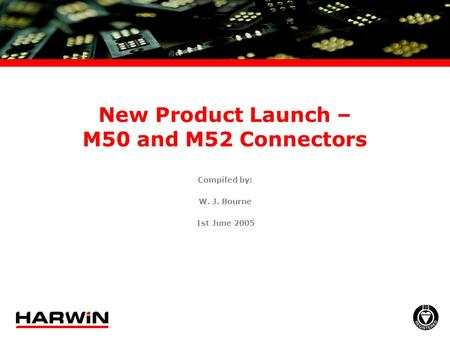 New Product Launch – M50 and M52 Connectors Compiled by: W. J. Bourne 1st June 2005.