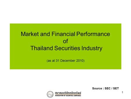 1 Market and Financial Performance of Thailand Securities Industry (as at 31 December 2010) Source : SEC / SET.