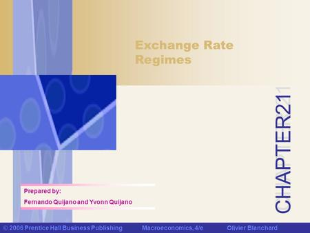 CHAPTER 21 © 2006 Prentice Hall Business Publishing Macroeconomics, 4/e Olivier Blanchard Exchange Rate Regimes Prepared by: Fernando Quijano and Yvonn.