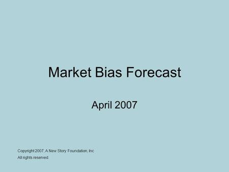Market Bias Forecast April 2007 Copyright 2007, A New Story Foundation, Inc All rights reserved.