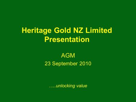 Heritage Gold NZ Limited Presentation AGM 23 September 2010 …..unlocking value.