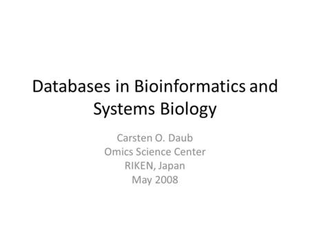 Databases in Bioinformatics and Systems Biology Carsten O. Daub Omics Science Center RIKEN, Japan May 2008.