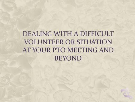 DEALING WITH A DIFFICULT VOLUNTEER OR SITUATION AT YOUR PTO MEETING AND BEYOND.
