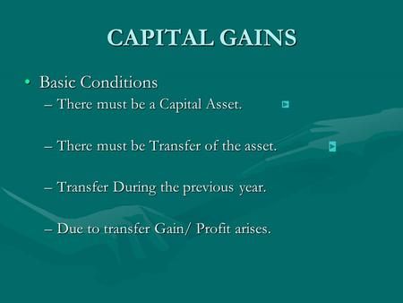CAPITAL GAINS Basic ConditionsBasic Conditions –There must be a Capital Asset. –There must be Transfer of the asset. –Transfer During the previous year.