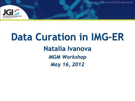 Advancing Science with DNA Sequence Data Curation in IMG-ER Natalia Ivanova MGM Workshop May 16, 2012.