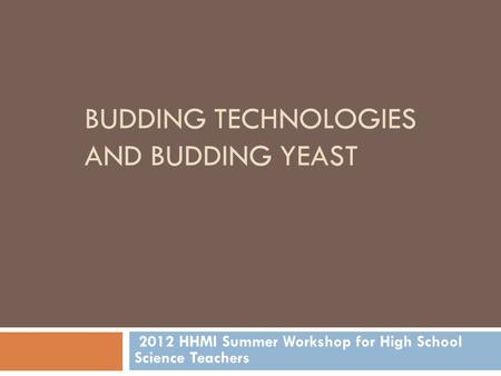 BUDDING TECHNOLOGIES AND BUDDING YEAST 2012 HHMI Summer Workshop for High School Science Teachers.