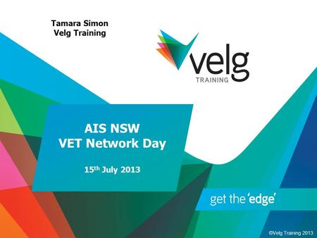 ©Velg Training 2013 AIS NSW VET Network Day 15 th July 2013 Tamara Simon Velg Training.