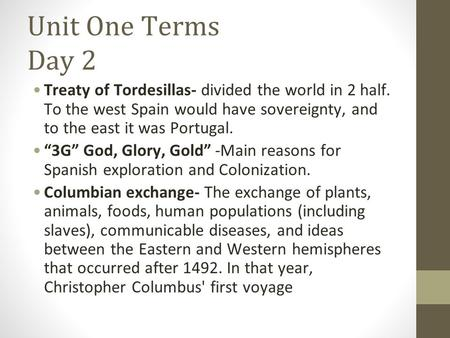 "Unit One Terms Day 2 Treaty of Tordesillas- divided the world in 2 half. To the west Spain would have sovereignty, and to the east it was Portugal. ""3G"""