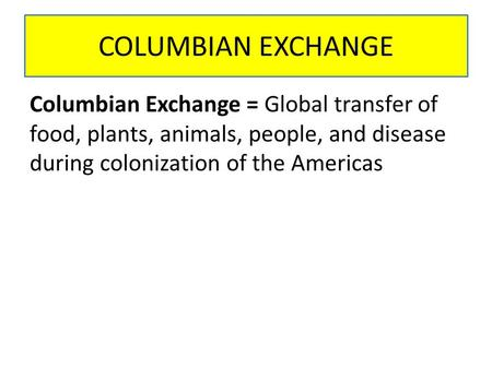 COLUMBIAN EXCHANGE Columbian Exchange = Global transfer of food, plants, animals, people, and disease during colonization of the Americas.